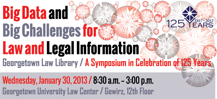 Big Data and Big Challenges for Law and Legal Information, A Symposium in Celebration of 125 Years, Wed. 1/30 at Georgetown Law